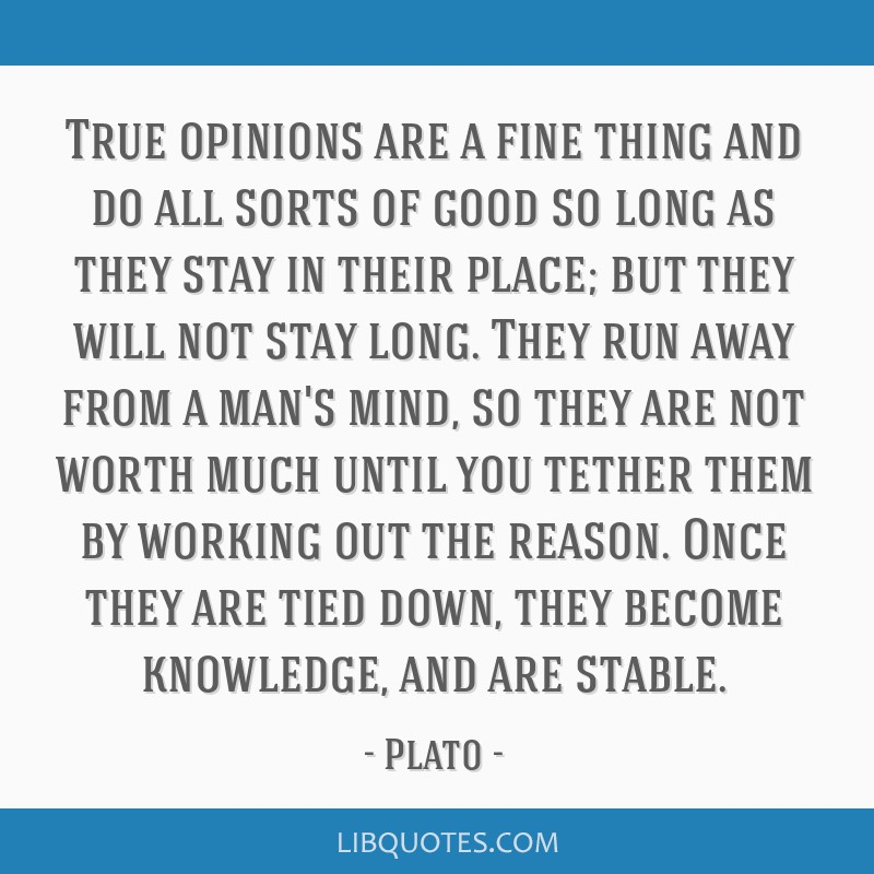True opinions are a fine thing and do all sorts of good so long as they stay in their place; but they will not stay long. They run away from a man's...
