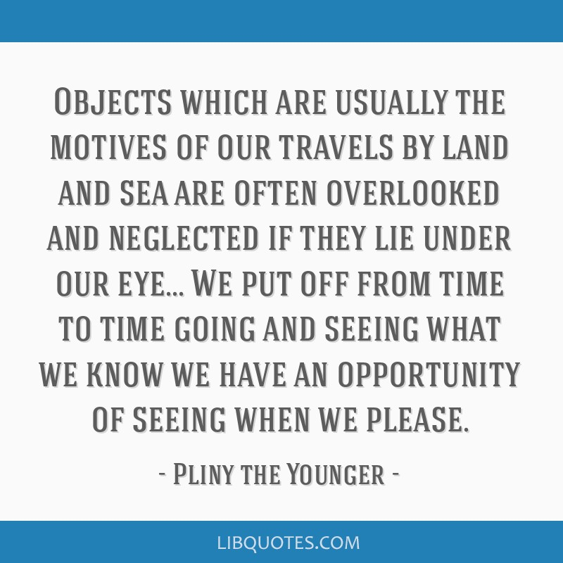 Objects which are usually the motives of our travels by land and sea are often overlooked and neglected if they lie under our eye... We put off from...