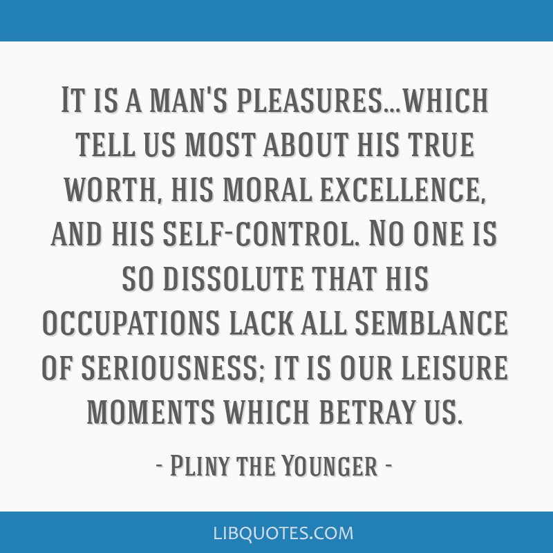 It is a man's pleasures…which tell us most about his true worth, his moral excellence, and his self-control. No one is so dissolute that his...