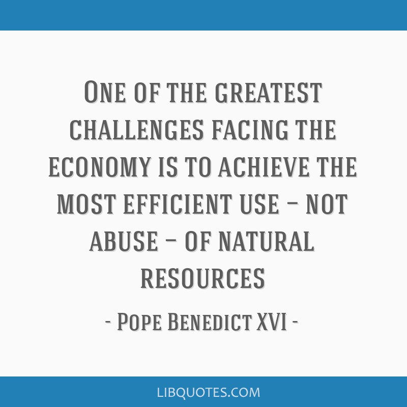 One of the greatest challenges facing the economy is to achieve the most efficient use — not abuse — of natural resources
