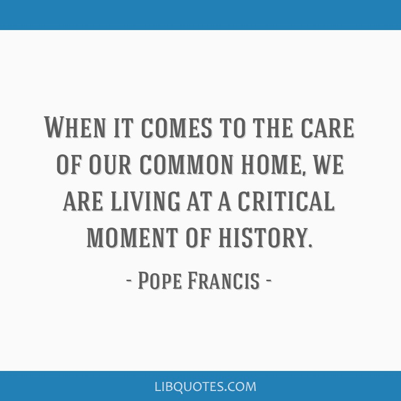 When it comes to the care of our common home, we are living at a critical moment of history.
