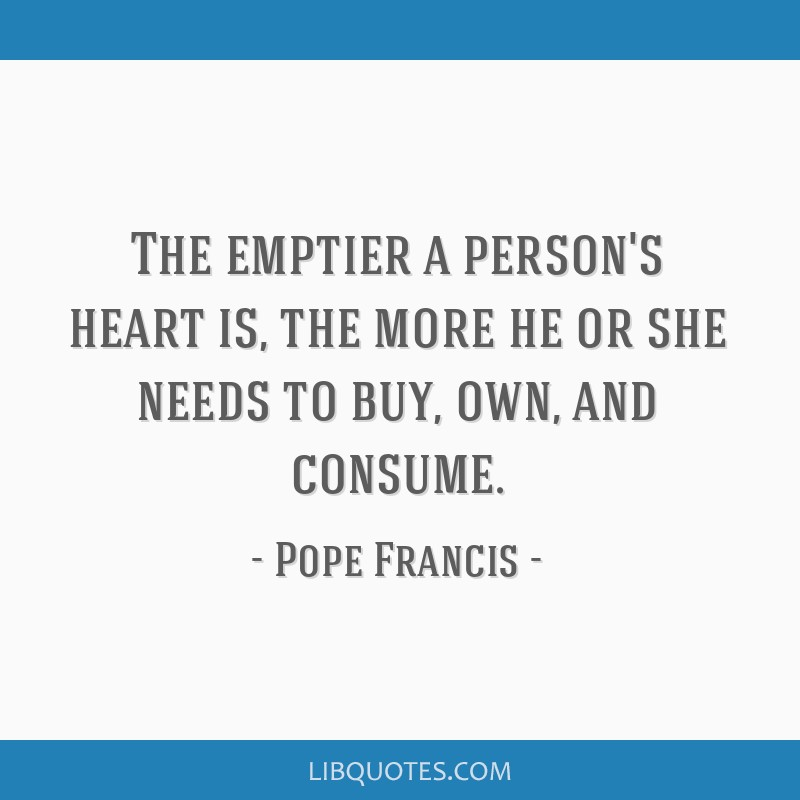 The emptier a person's heart is, the more he or she needs to buy, own, and consume.