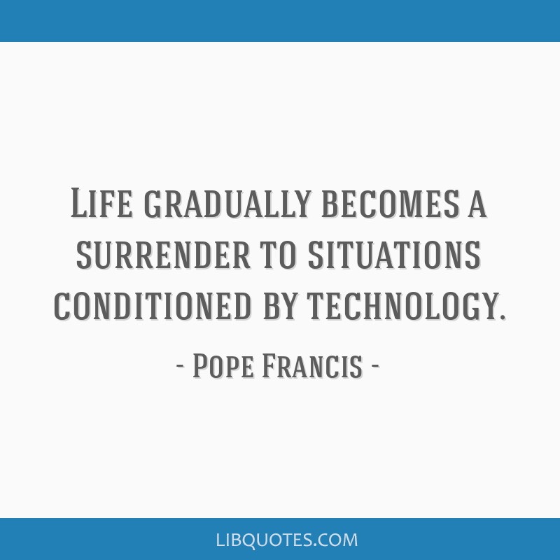 Life gradually becomes a surrender to situations conditioned by technology.
