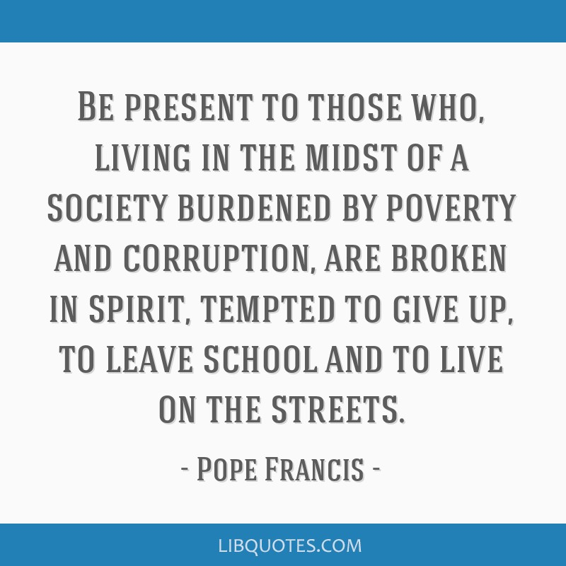 Be present to those who, living in the midst of a society burdened by poverty and corruption, are broken in spirit, tempted to give up, to leave...