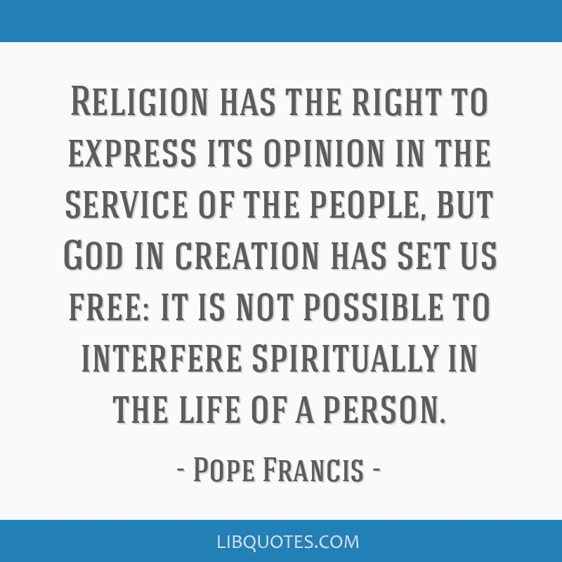 Religion has the right to express its opinion in the service of the people, but God in creation has set us free: it is not possible to interfere...