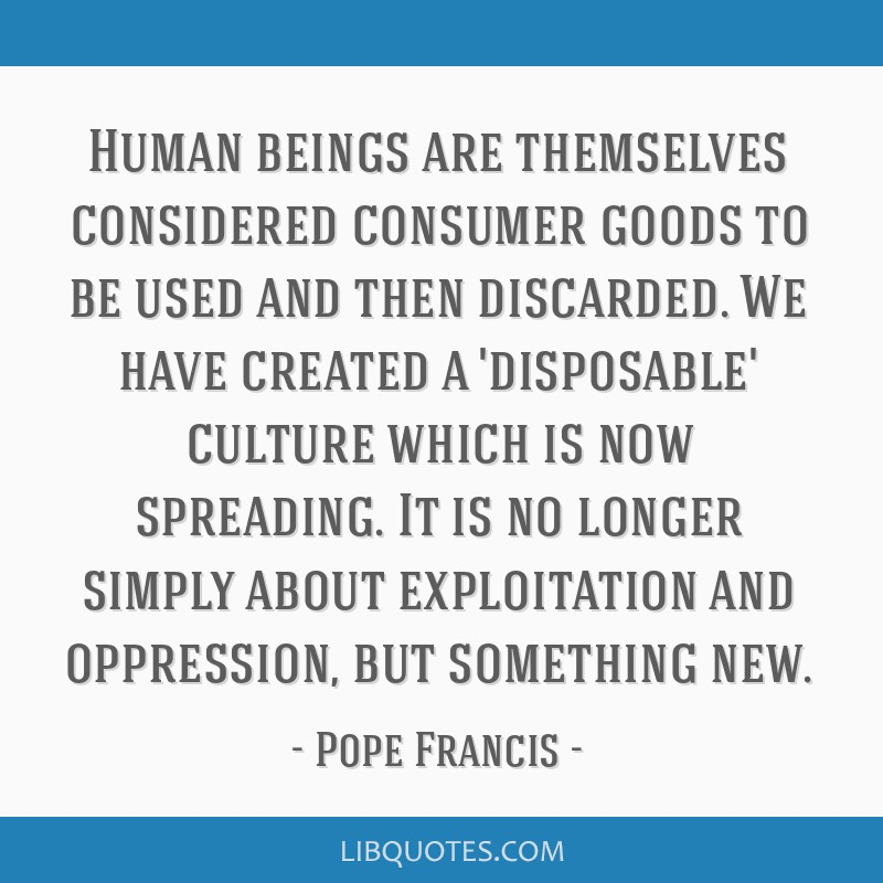 Human beings are themselves considered consumer goods to be used and then discarded. We have created a 'disposable' culture which is now spreading....