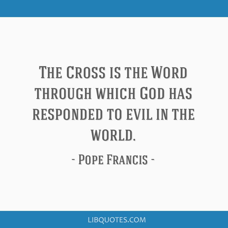The Cross is the Word through which God has responded to evil in the world.