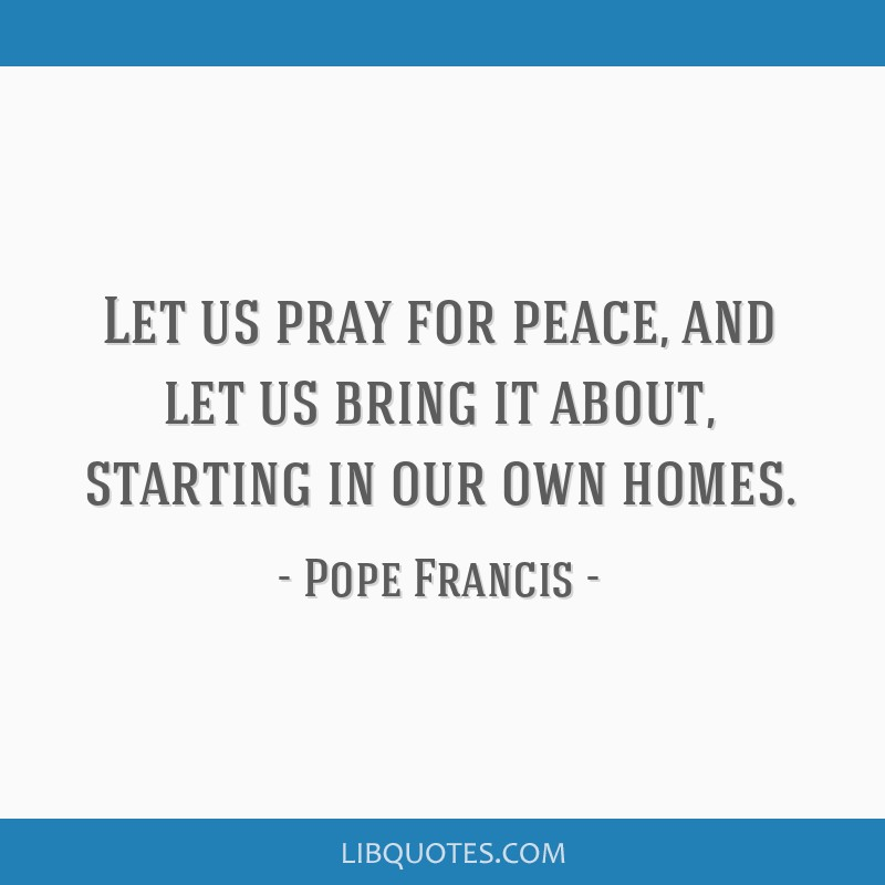 Let us pray for peace, and let us bring it about, starting in our own homes.