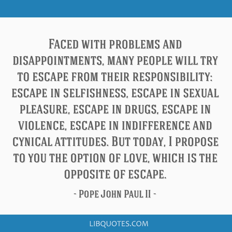 Faced with problems and disappointments, many people will try to escape from their responsibility: escape in selfishness, escape in sexual pleasure,...