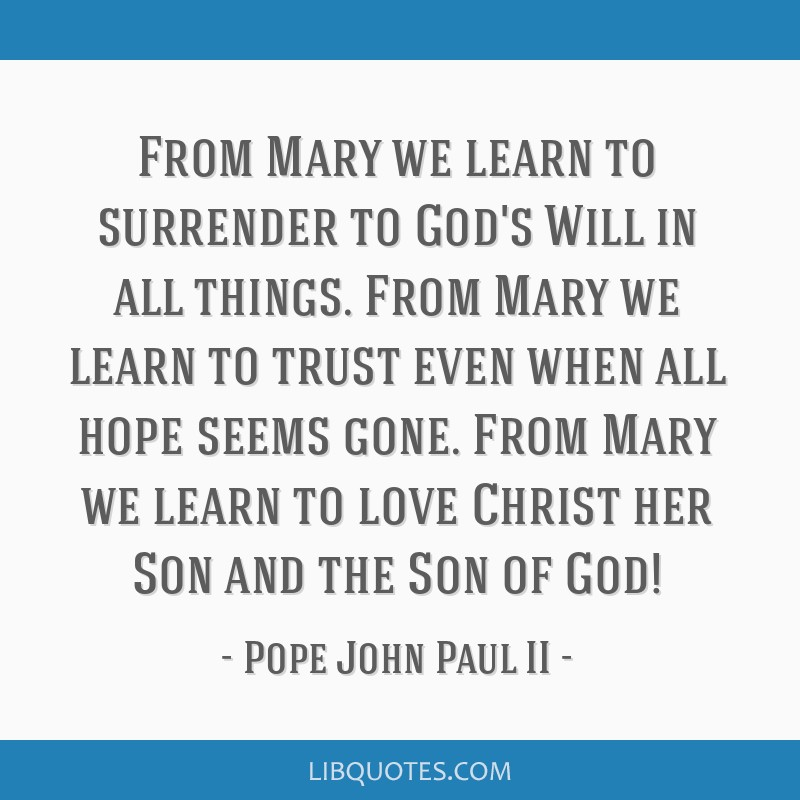 From Mary we learn to surrender to God's Will in all things. From Mary we learn to trust even when all hope seems gone. From Mary we learn to love...