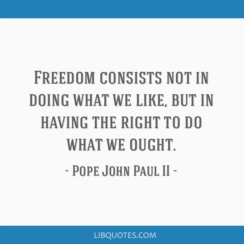 Freedom consists not in doing what we like, but in having the right to do what we ought.