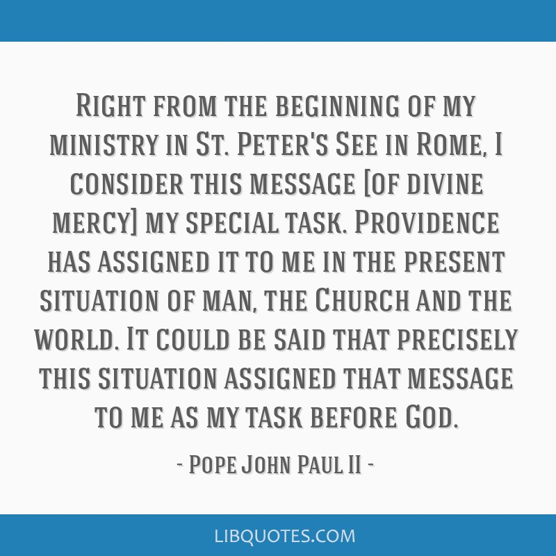 Right from the beginning of my ministry in St. Peter's See in Rome, I consider this message [of divine mercy] my special task. Providence has...