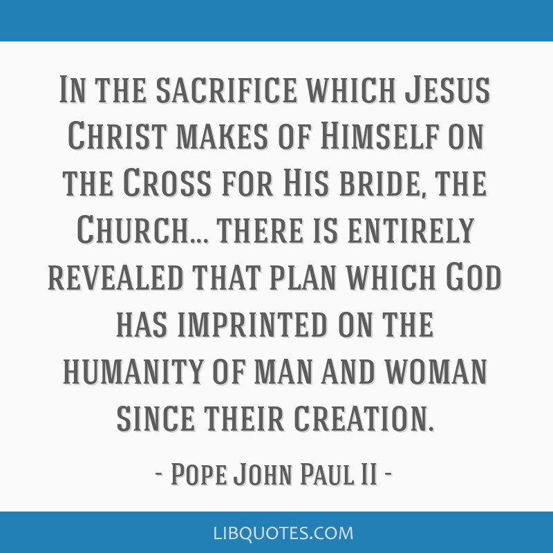 In the sacrifice which Jesus Christ makes of Himself on the Cross for His bride, the Church... there is entirely revealed that plan which God has...