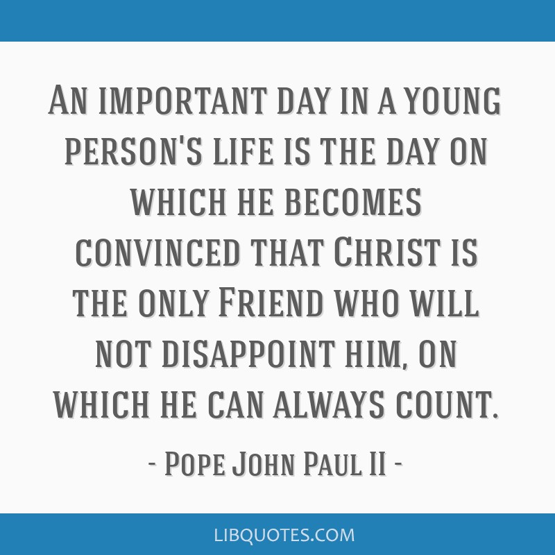 An important day in a young person's life is the day on which he becomes convinced that Christ is the only Friend who will not disappoint him, on...