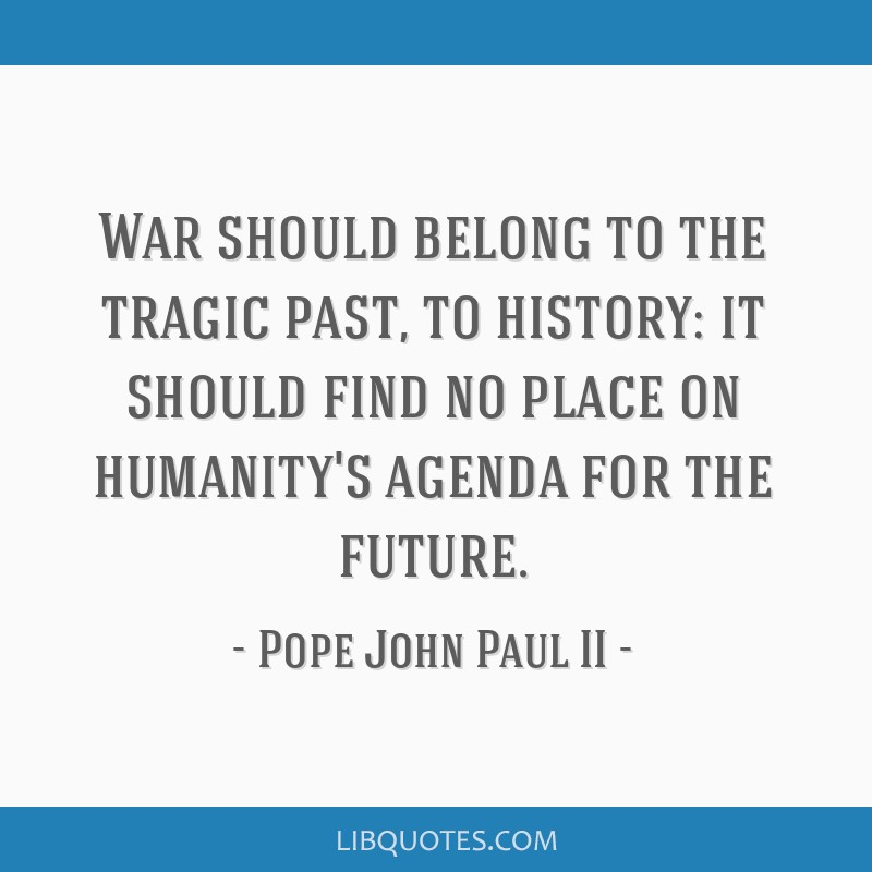 War should belong to the tragic past, to history: it should find no place on humanity's agenda for the future.