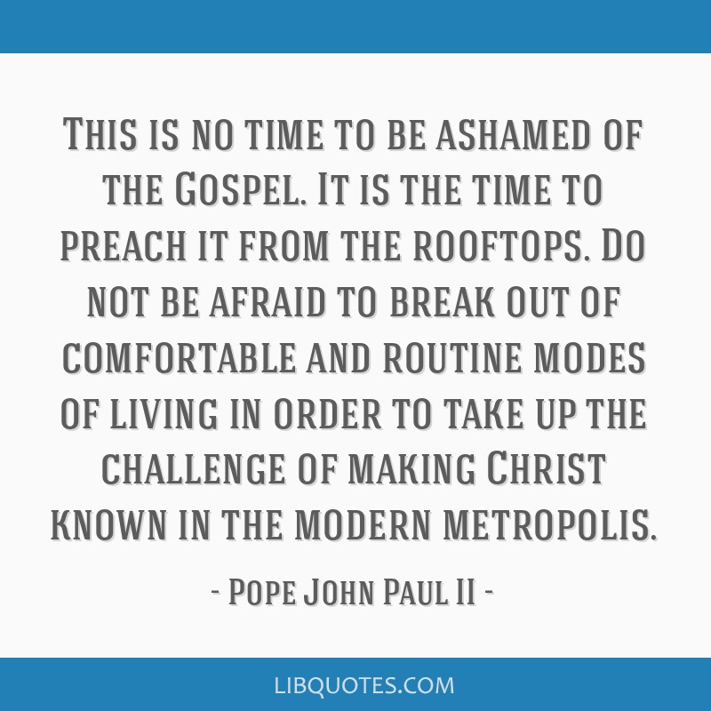 This is no time to be ashamed of the Gospel. It is the time to preach it from the rooftops. Do not be afraid to break out of comfortable and routine...