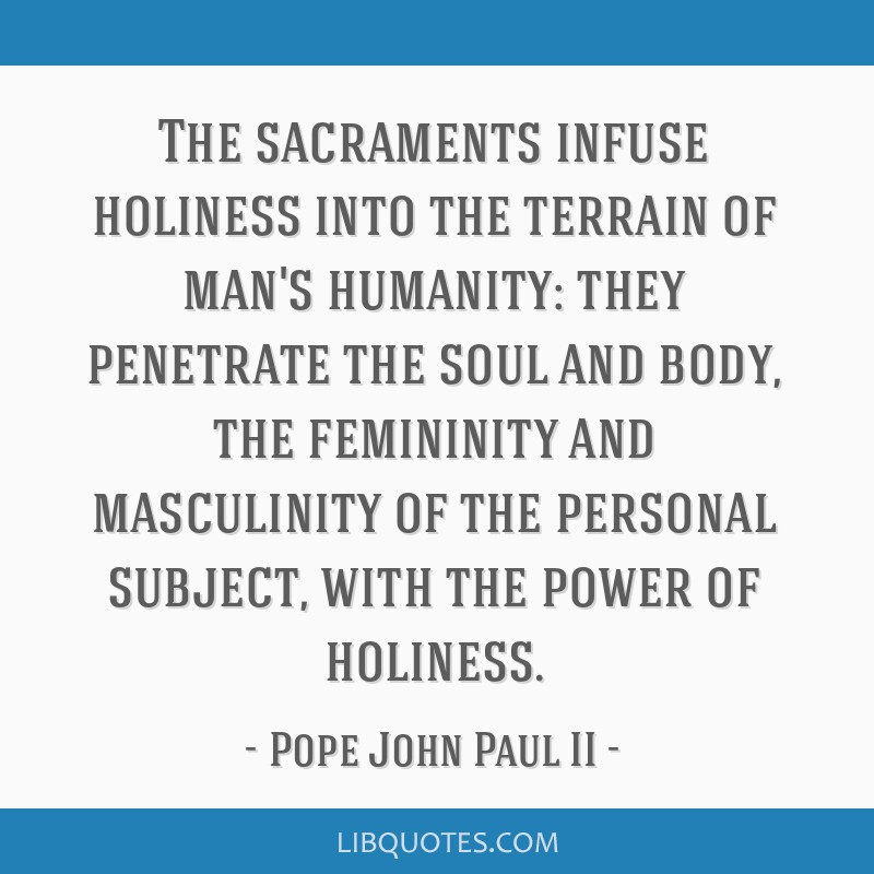 The sacraments infuse holiness into the terrain of man's humanity: they penetrate the soul and body, the femininity and masculinity of the personal...