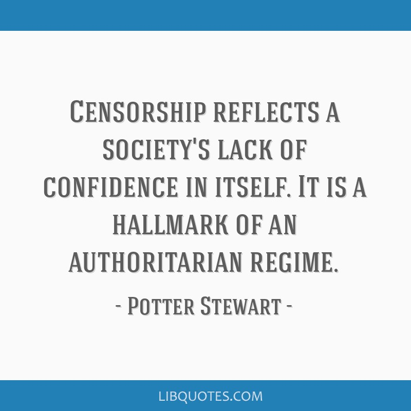 Censorship reflects a society's lack of confidence in itself. It is a hallmark of an authoritarian regime.