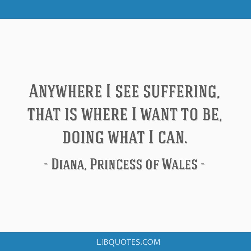 Anywhere I see suffering, that is where I want to be, doing what I can.