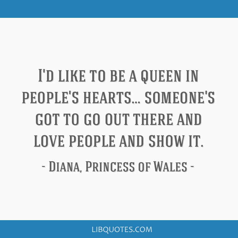 I'd like to be a queen in people's hearts... someone's got to go out there and love people and show it.