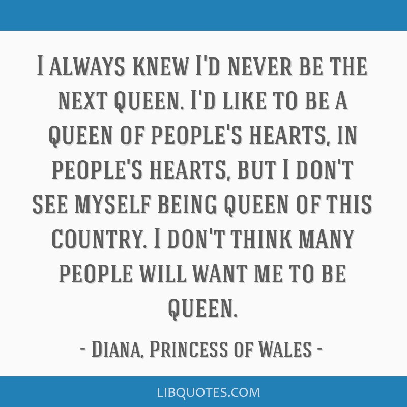 I always knew I'd never be the next queen. I'd like to be a queen of people's hearts, in people's hearts, but I don't see myself being queen of this...