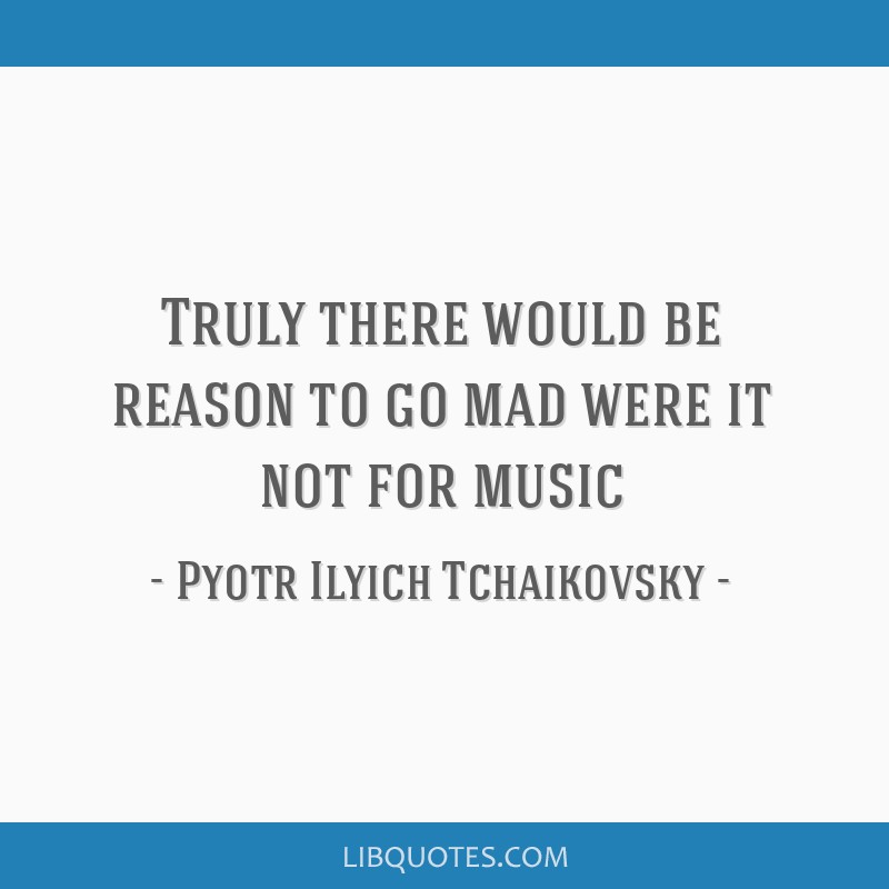 Truly there would be reason to go mad were it not for music