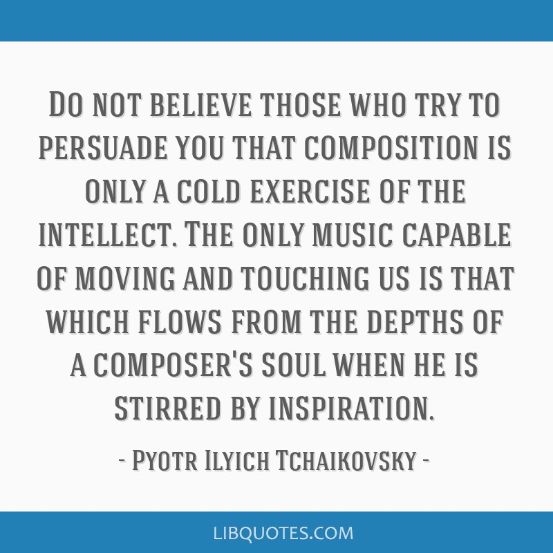 Do not believe those who try to persuade you that composition is only a cold exercise of the intellect. The only music capable of moving and touching ...