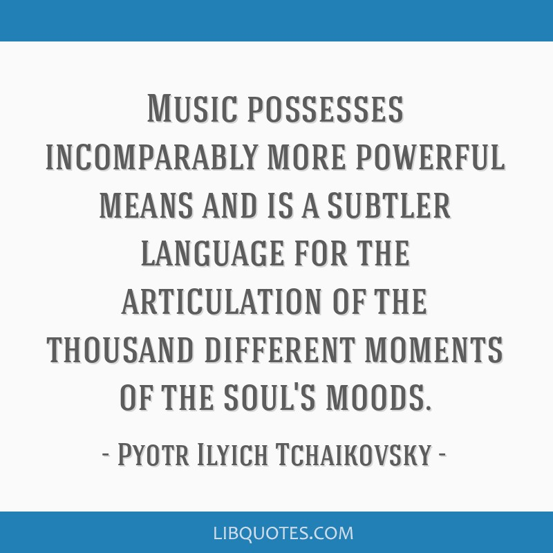 Music possesses incomparably more powerful means and is a subtler language for the articulation of the thousand different moments of the soul's moods.