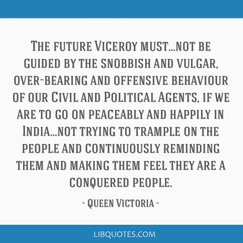 The future Viceroy must…not be guided by the snobbish and vulgar, over-bearing and offensive behaviour of our Civil and Political Agents, if we are ...