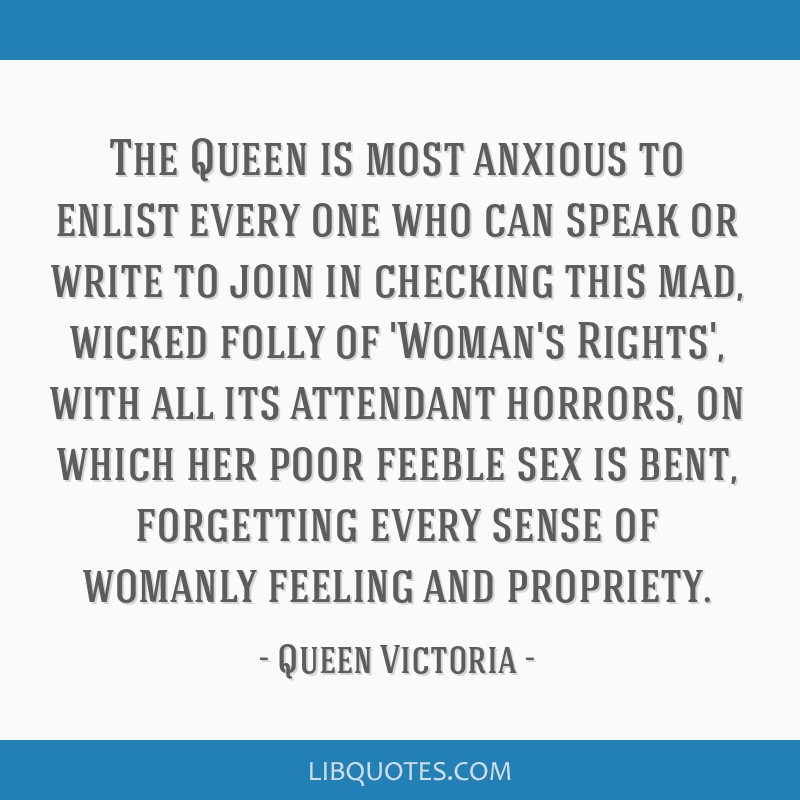 The Queen is most anxious to enlist every one who can speak or write to join in checking this mad, wicked folly of 'Woman's Rights', with all its...