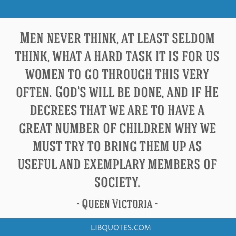 Men never think, at least seldom think, what a hard task it is for us women to go through this very often. God's will be done, and if He decrees that ...