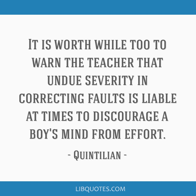 It is worth while too to warn the teacher that undue severity in correcting faults is liable at times to discourage a boy's mind from effort.