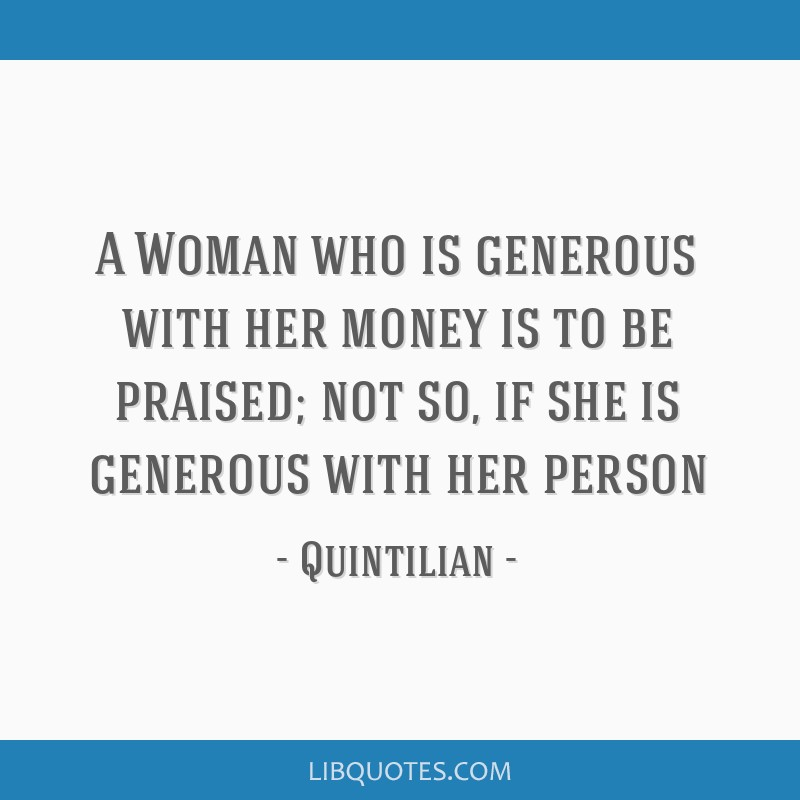 A Woman who is generous with her money is to be praised; not so, if she is generous with her person