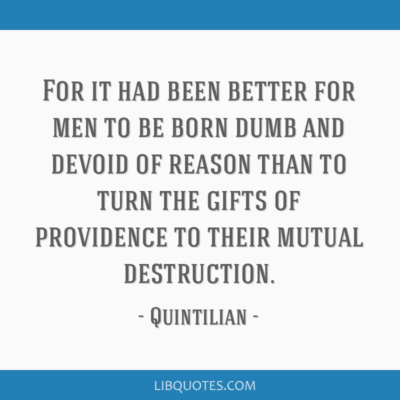For it had been better for men to be born dumb and devoid of reason than to turn the gifts of providence to their mutual destruction.