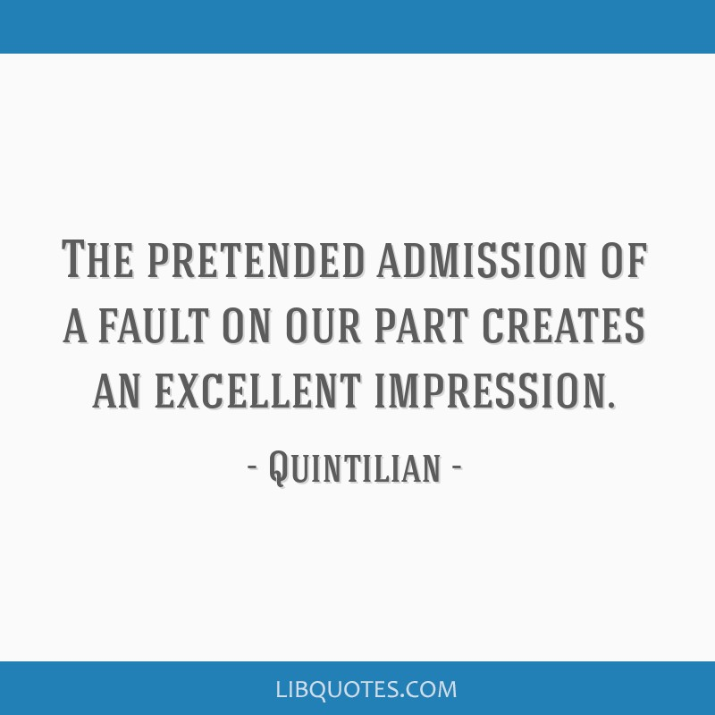 The pretended admission of a fault on our part creates an excellent impression.