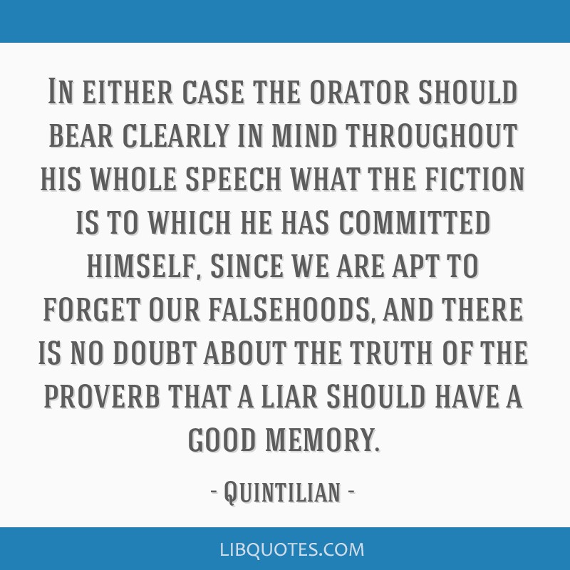 In either case the orator should bear clearly in mind throughout his whole speech what the fiction is to which he has committed himself, since we are ...