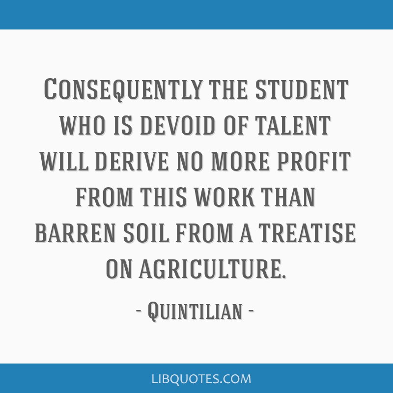 Consequently the student who is devoid of talent will derive no more profit from this work than barren soil from a treatise on agriculture.