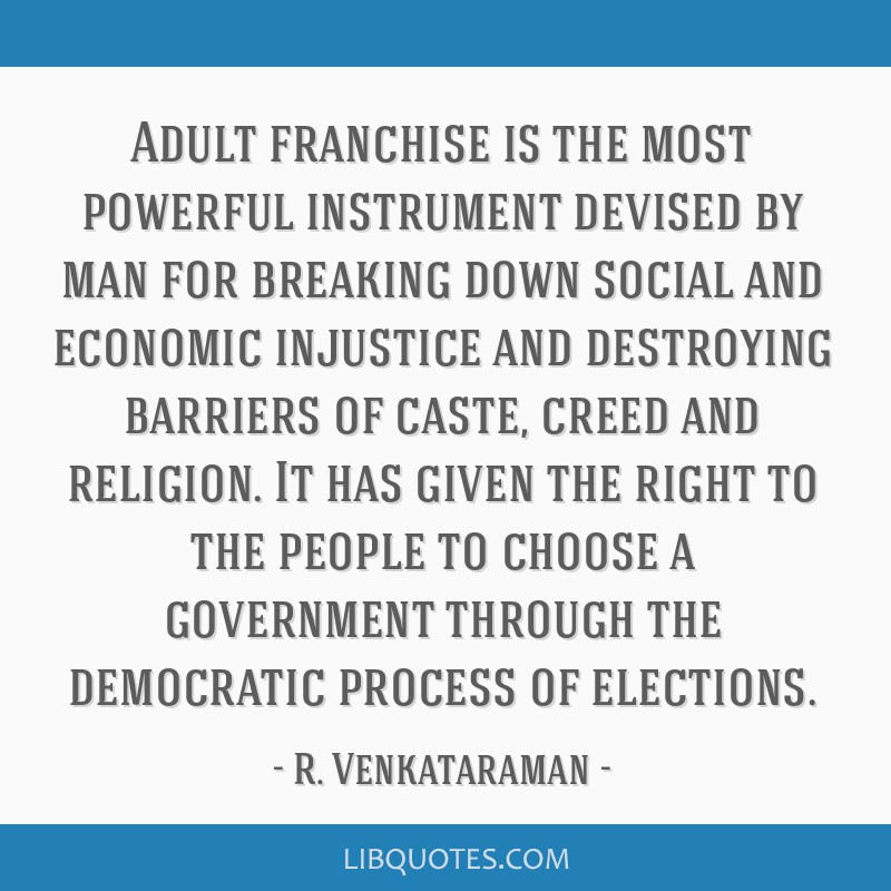 Adult franchise is the most powerful instrument devised by man for breaking down social and economic injustice and destroying barriers of caste,...