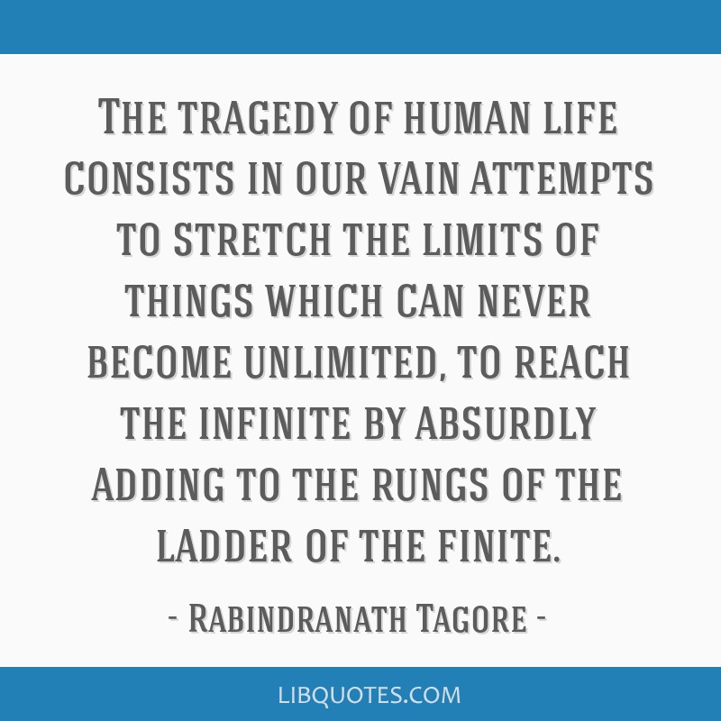 The tragedy of human life consists in our vain attempts to stretch the limits of things which can never become unlimited, to reach the infinite by...