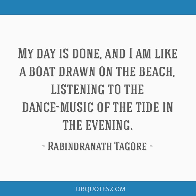 My day is done, and I am like a boat drawn on the beach, listening to the dance-music of the tide in the evening.