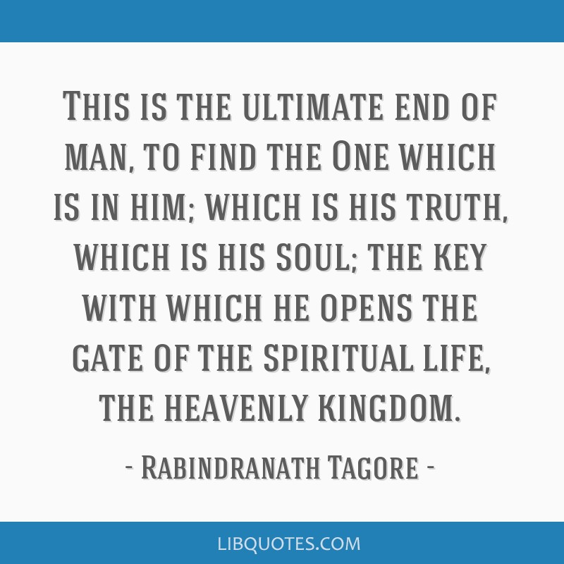 This is the ultimate end of man, to find the One which is in him; which is his truth, which is his soul; the key with which he opens the gate of the...