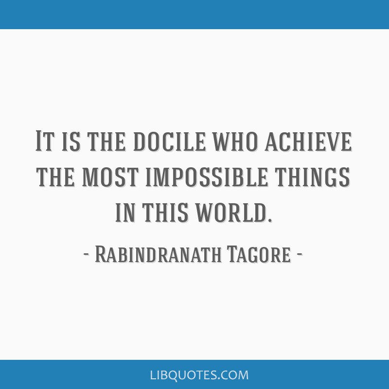 It is the docile who achieve the most impossible things in this world.