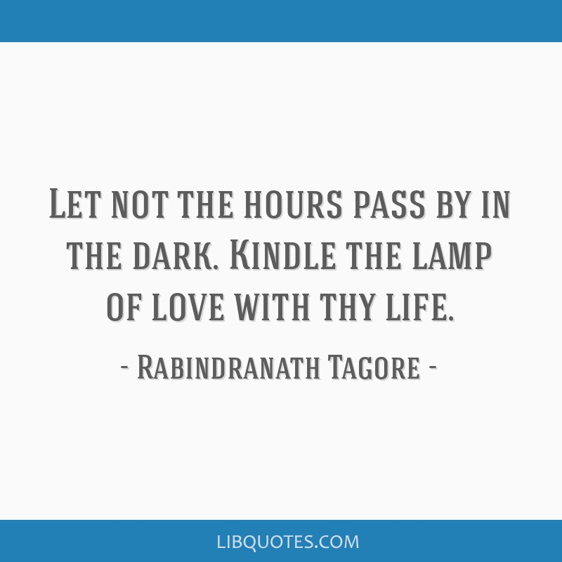 Let not the hours pass by in the dark. Kindle the lamp of love with thy life.