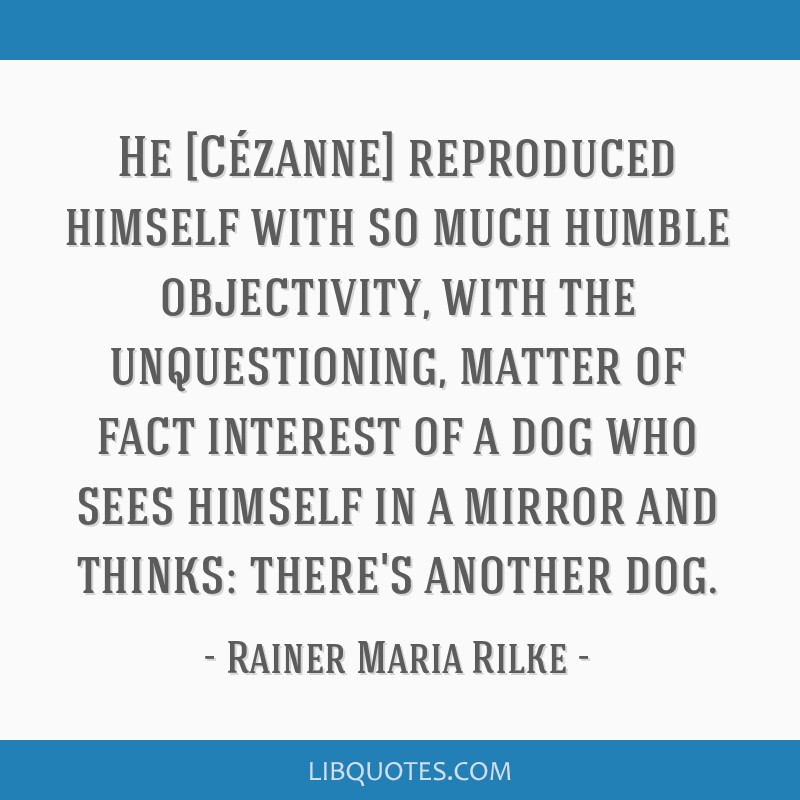 He [Cézanne] reproduced himself with so much humble objectivity, with the unquestioning, matter of fact interest of a dog who sees himself in a...