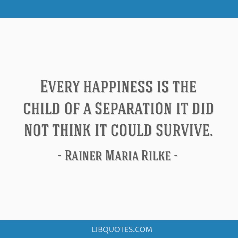 Every happiness is the child of a separation it did not think it could survive.