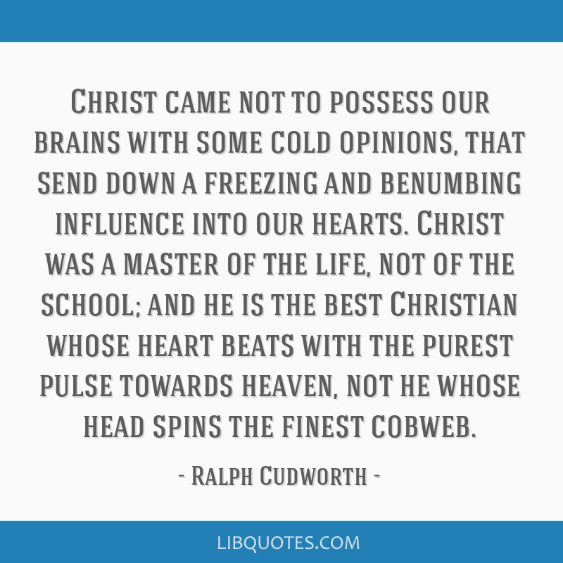 Christ came not to possess our brains with some cold opinions, that send down a freezing and benumbing influence into our hearts. Christ was a master ...