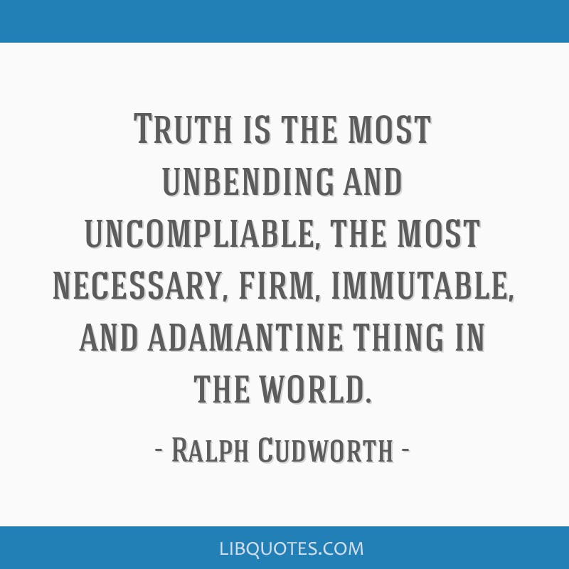 Truth is the most unbending and uncompliable, the most necessary, firm, immutable, and adamantine thing in the world.