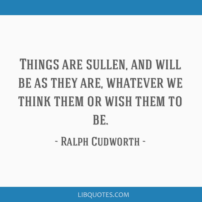 Things are sullen, and will be as they are, whatever we think them or wish them to be.