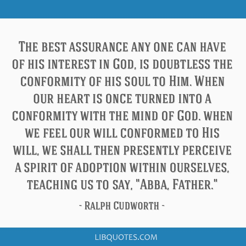 The best assurance any one can have of his interest in God, is doubtless the conformity of his soul to Him. When our heart is once turned into a...
