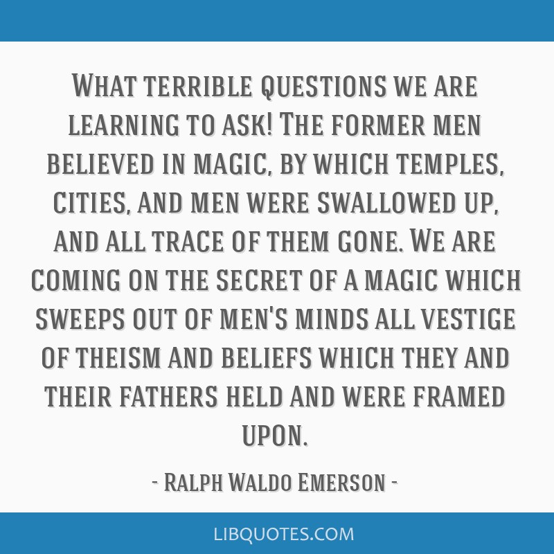 What terrible questions we are learning to ask! The former men believed in magic, by which temples, cities, and men were swallowed up, and all trace...